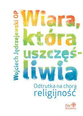 W. Jędrzejewski OP; WIARA, KTÓRA USZCZĘŚLIWIA