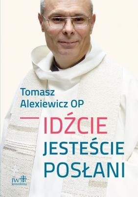 T. Alexiewicz OP, IDŹCIE, JESTEŚCIE POSŁANI (oprawa twarda)